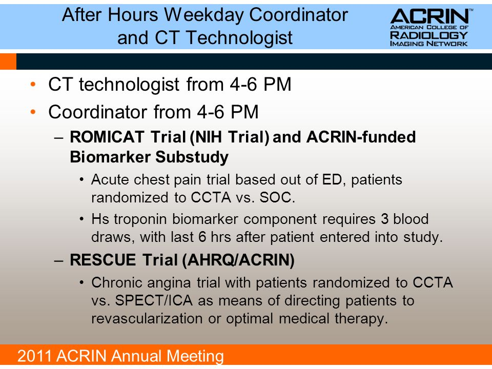 2011 ACRIN Annual Meeting After Hours Weekday Coordinator and CT Technologist CT technologist from 4-6 PM Coordinator from 4-6 PM –ROMICAT Trial (NIH Trial) and ACRIN-funded Biomarker Substudy Acute chest pain trial based out of ED, patients randomized to CCTA vs.