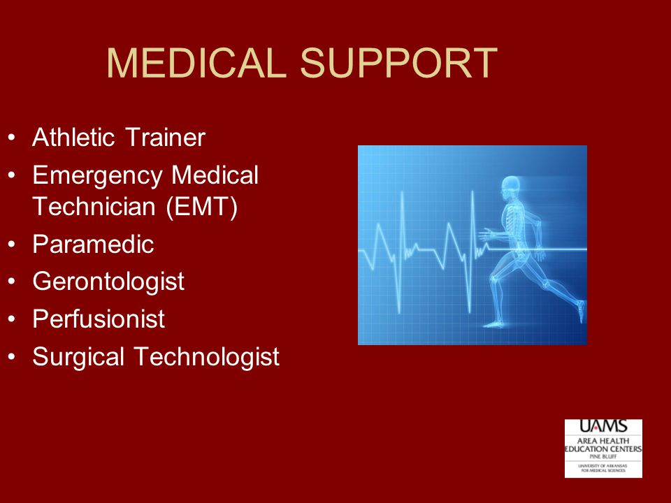 MEDICAL SUPPORT Athletic Trainer Emergency Medical Technician (EMT) Paramedic Gerontologist Perfusionist Surgical Technologist