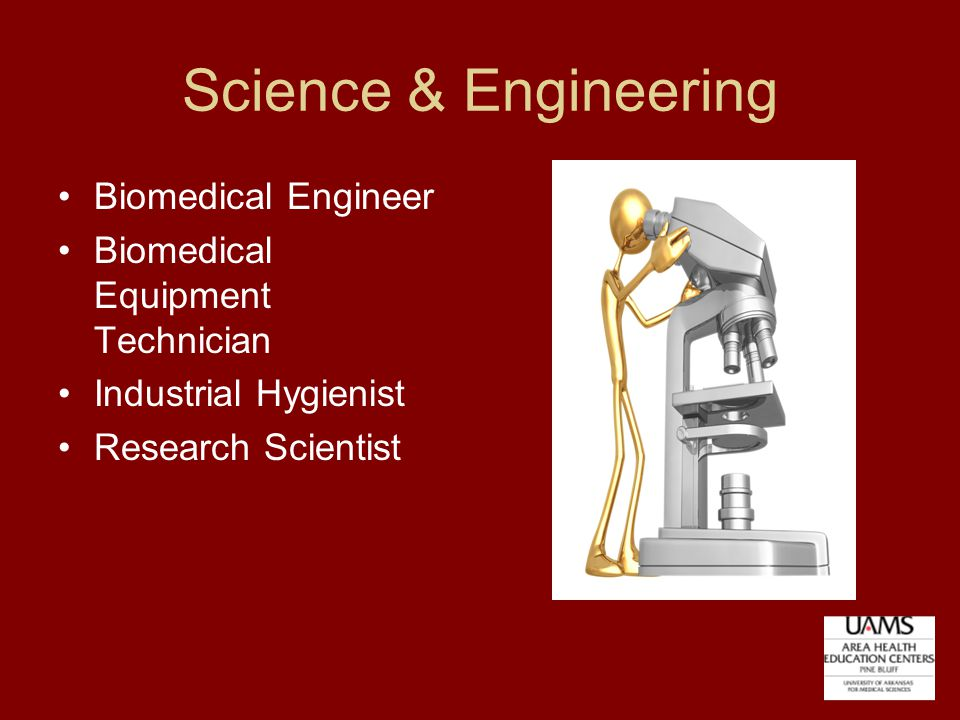 Science & Engineering Biomedical Engineer Biomedical Equipment Technician Industrial Hygienist Research Scientist