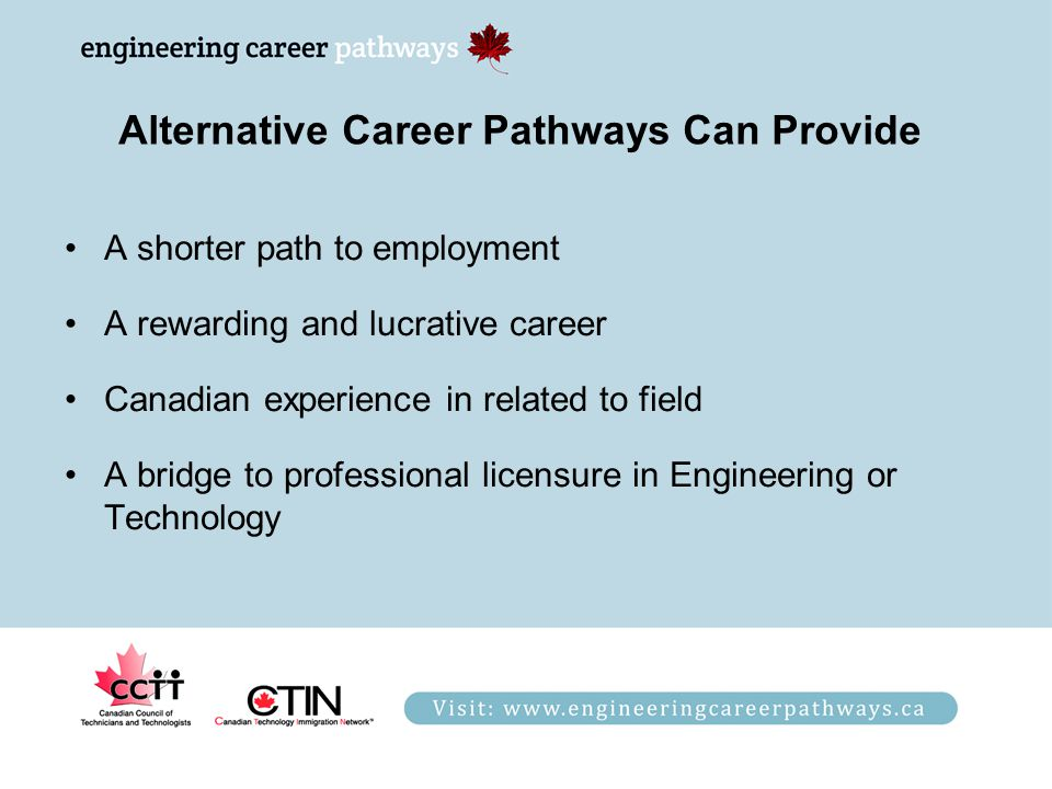 Alternative Career Pathways Can Provide A shorter path to employment A rewarding and lucrative career Canadian experience in related to field A bridge to professional licensure in Engineering or Technology