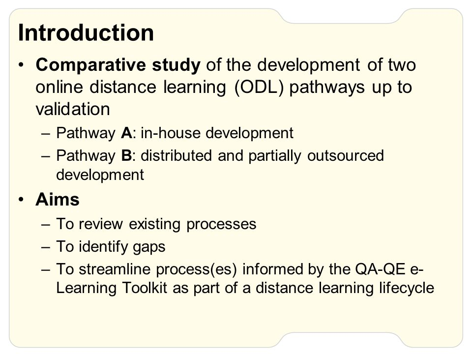 Introduction Comparative study of the development of two online distance learning (ODL) pathways up to validation –Pathway A: in-house development –Pathway B: distributed and partially outsourced development Aims –To review existing processes –To identify gaps –To streamline process(es) informed by the QA-QE e- Learning Toolkit as part of a distance learning lifecycle