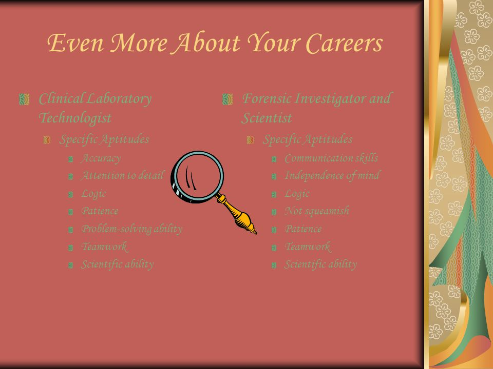 Even More About Your Careers Clinical Laboratory Technologist Specific Aptitudes Accuracy Attention to detail Logic Patience Problem-solving ability Teamwork Scientific ability Forensic Investigator and Scientist Specific Aptitudes Communication skills Independence of mind Logic Not squeamish Patience Teamwork Scientific ability