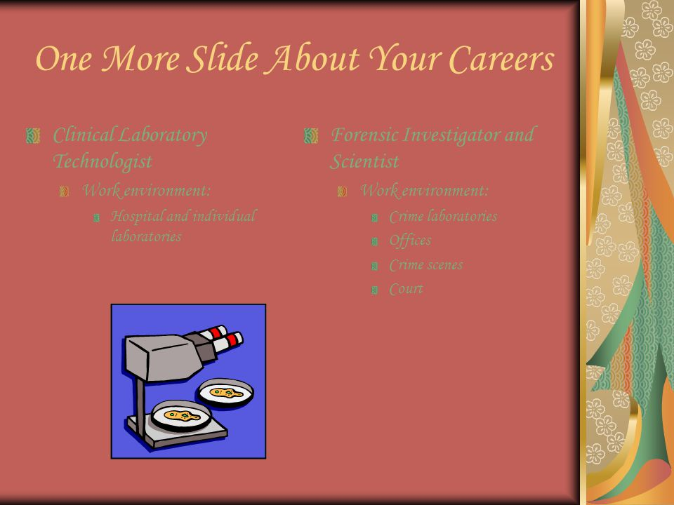 One More Slide About Your Careers Clinical Laboratory Technologist Work environment: Hospital and individual laboratories Forensic Investigator and Scientist Work environment: Crime laboratories Offices Crime scenes Court