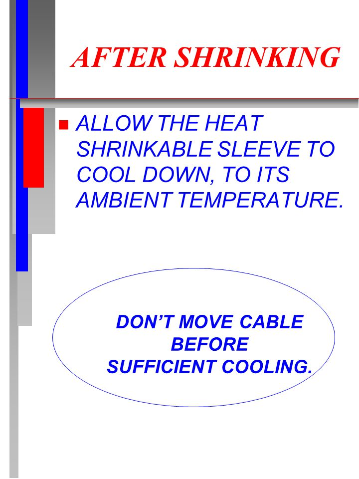 n ALLOW THE HEAT SHRINKABLE SLEEVE TO COOL DOWN, TO ITS AMBIENT TEMPERATURE. AFTER SHRINKING DON'T MOVE CABLE BEFORE SUFFICIENT COOLING.
