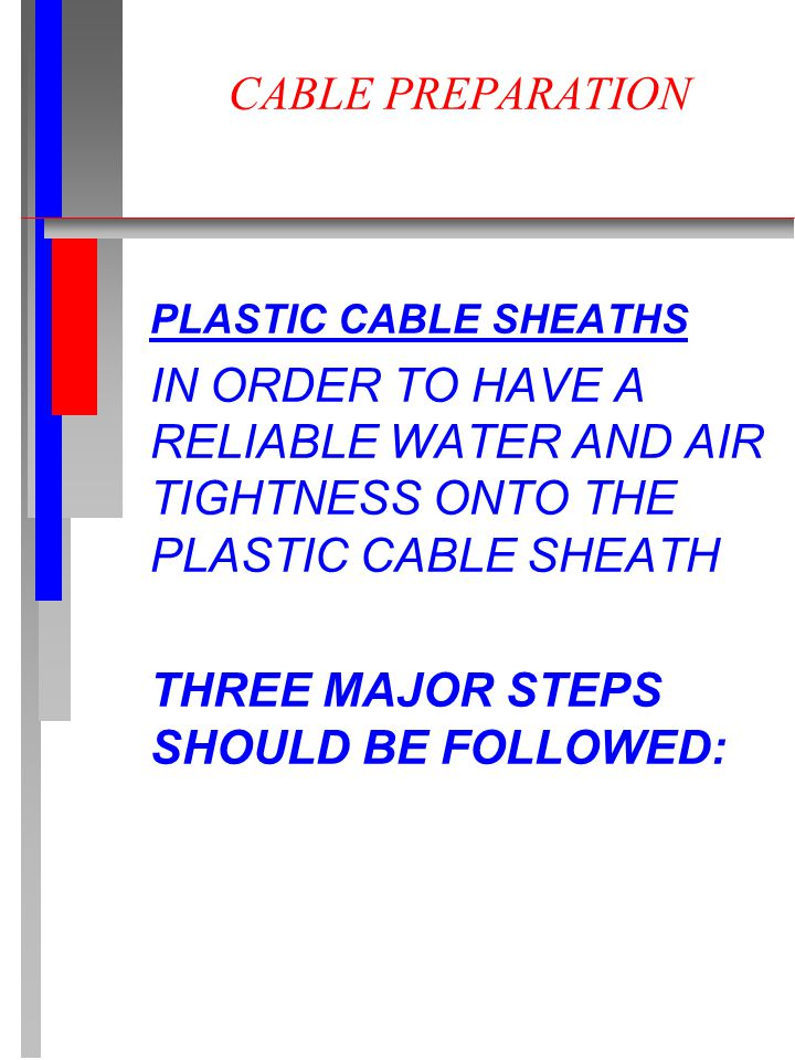 CABLE PREPARATION PLASTIC CABLE SHEATHS IN ORDER TO HAVE A RELIABLE WATER AND AIR TIGHTNESS ONTO THE PLASTIC CABLE SHEATH THREE MAJOR STEPS SHOULD BE FOLLOWED:
