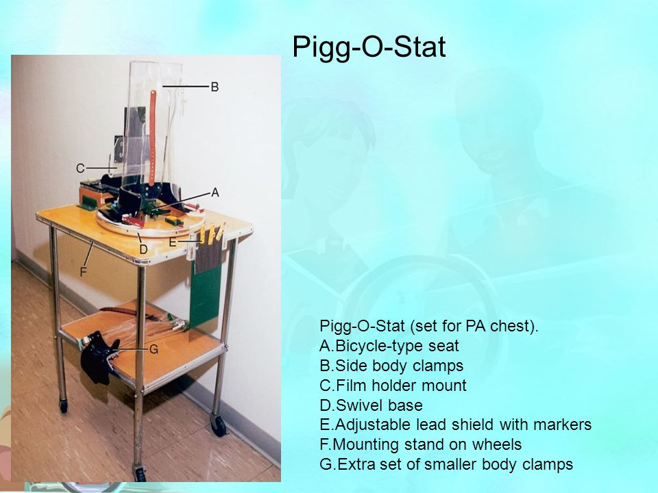 Pigg-O-Stat Pigg-O-Stat (set for PA chest). A.Bicycle-type seat B.Side body clamps C.Film holder mount D.Swivel base E.Adjustable lead shield with mar