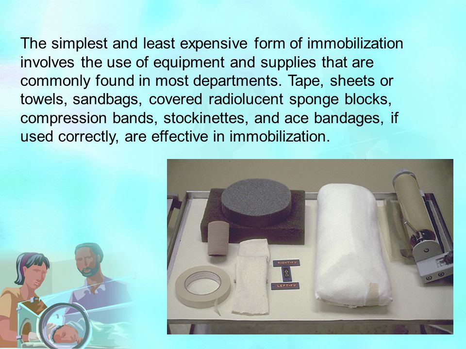 The simplest and least expensive form of immobilization involves the use of equipment and supplies that are commonly found in most departments. Tape,