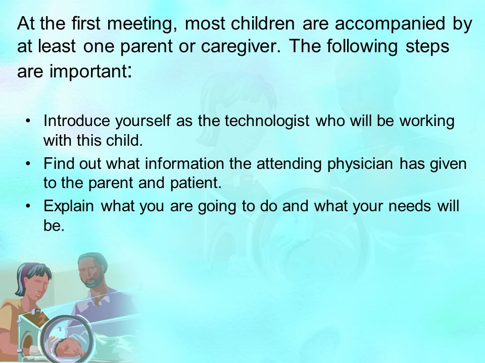 At the first meeting, most children are accompanied by at least one parent or caregiver. The following steps are important : Introduce yourself as the