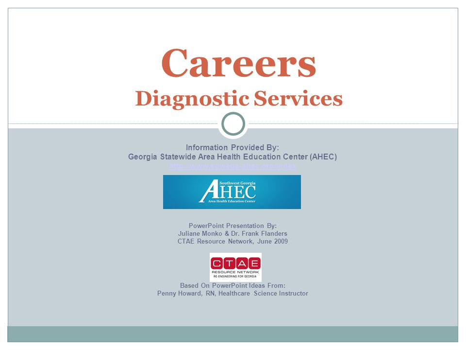 Careers Diagnostic Services Information Provided By: Georgia Statewide Area Health Education Center (AHEC) http://www.sowega-ahec.org/index PowerPoint Presentation By: Juliane Monko & Dr.