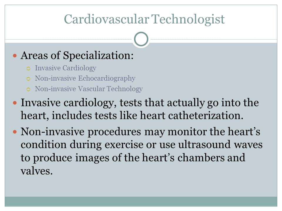 Areas of Specialization:  Invasive Cardiology  Non-invasive Echocardiography  Non-invasive Vascular Technology Invasive cardiology, tests that actually go into the heart, includes tests like heart catheterization.