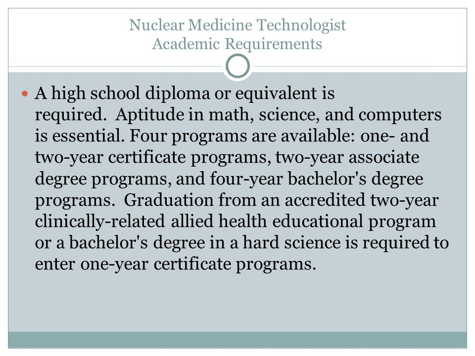 Nuclear Medicine Technologist Academic Requirements A high school diploma or equivalent is required.