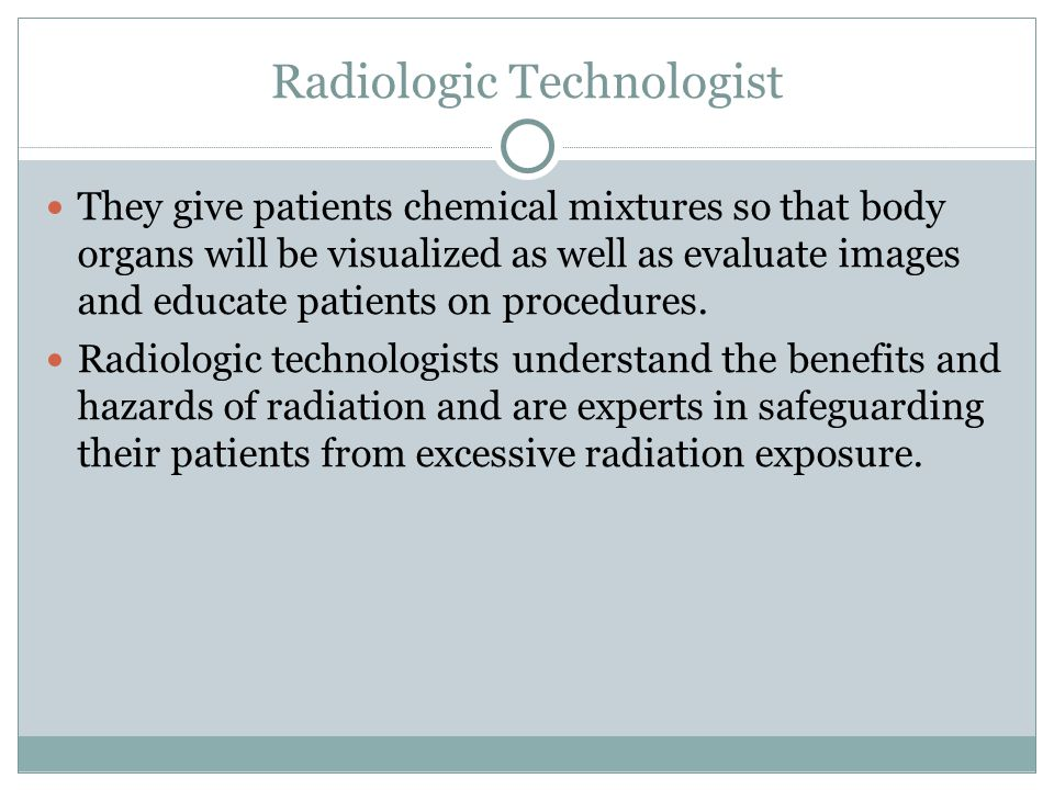 Radiologic Technologist They give patients chemical mixtures so that body organs will be visualized as well as evaluate images and educate patients on procedures.