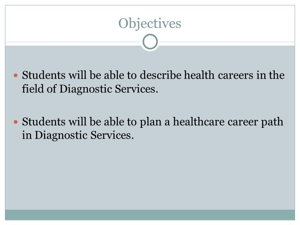 Objectives Students will be able to describe health careers in the field of Diagnostic Services.