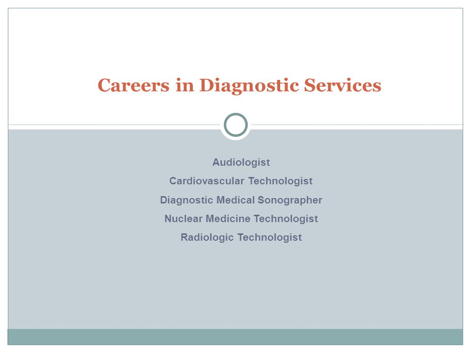 Careers in Diagnostic Services Audiologist Cardiovascular Technologist Diagnostic Medical Sonographer Nuclear Medicine Technologist Radiologic Technologist