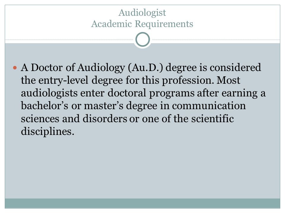 Audiologist Academic Requirements A Doctor of Audiology (Au.D.) degree is considered the entry-level degree for this profession.