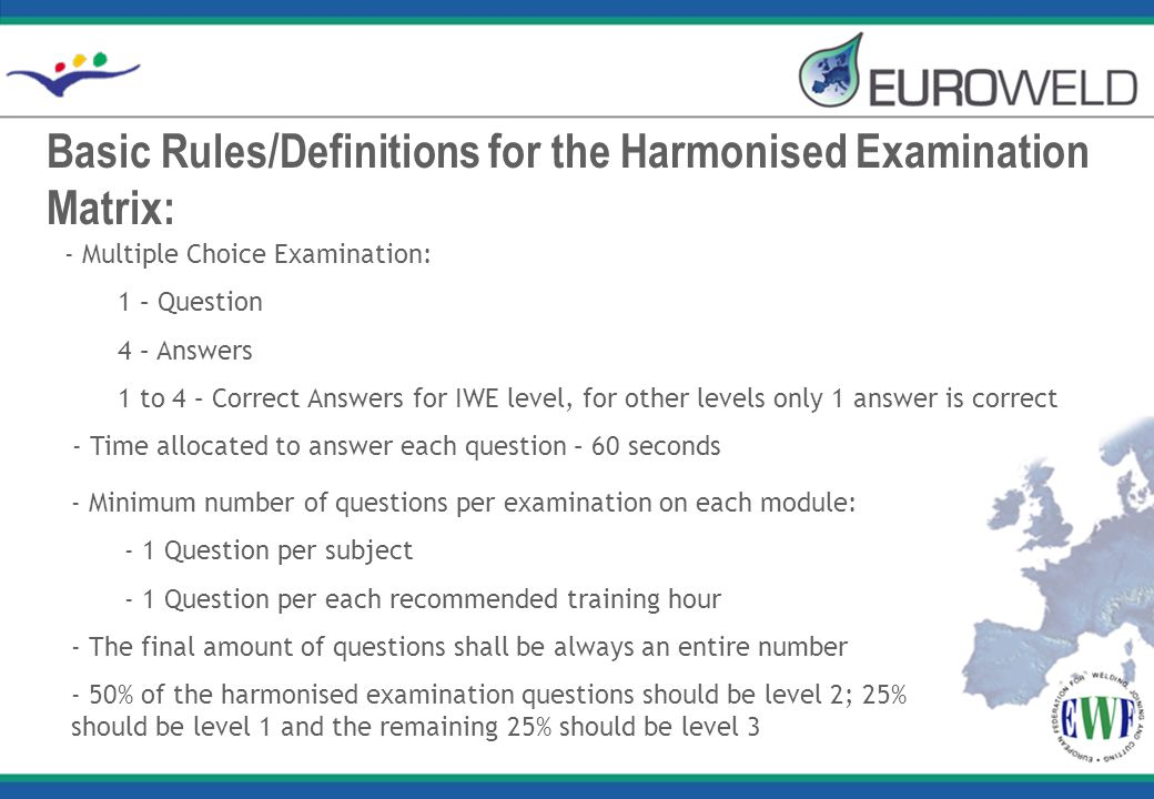 Basic Rules/Definitions for the Harmonised Examination Matrix: - Multiple Choice Examination: 1 – Question 4 – Answers 1 to 4 – Correct Answers for IWE level, for other levels only 1 answer is correct - Time allocated to answer each question – 60 seconds - Minimum number of questions per examination on each module: - 1 Question per subject - 1 Question per each recommended training hour - The final amount of questions shall be always an entire number - 50% of the harmonised examination questions should be level 2; 25% should be level 1 and the remaining 25% should be level 3