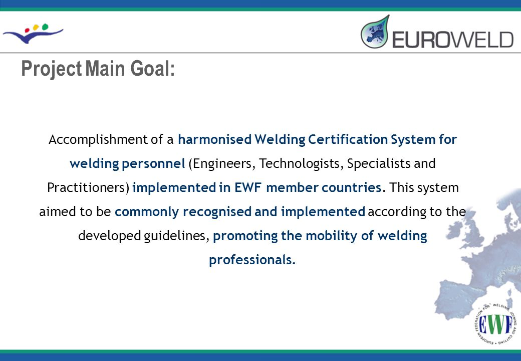 Project Main Goal: Accomplishment of a harmonised Welding Certification System for welding personnel (Engineers, Technologists, Specialists and Practitioners) implemented in EWF member countries.
