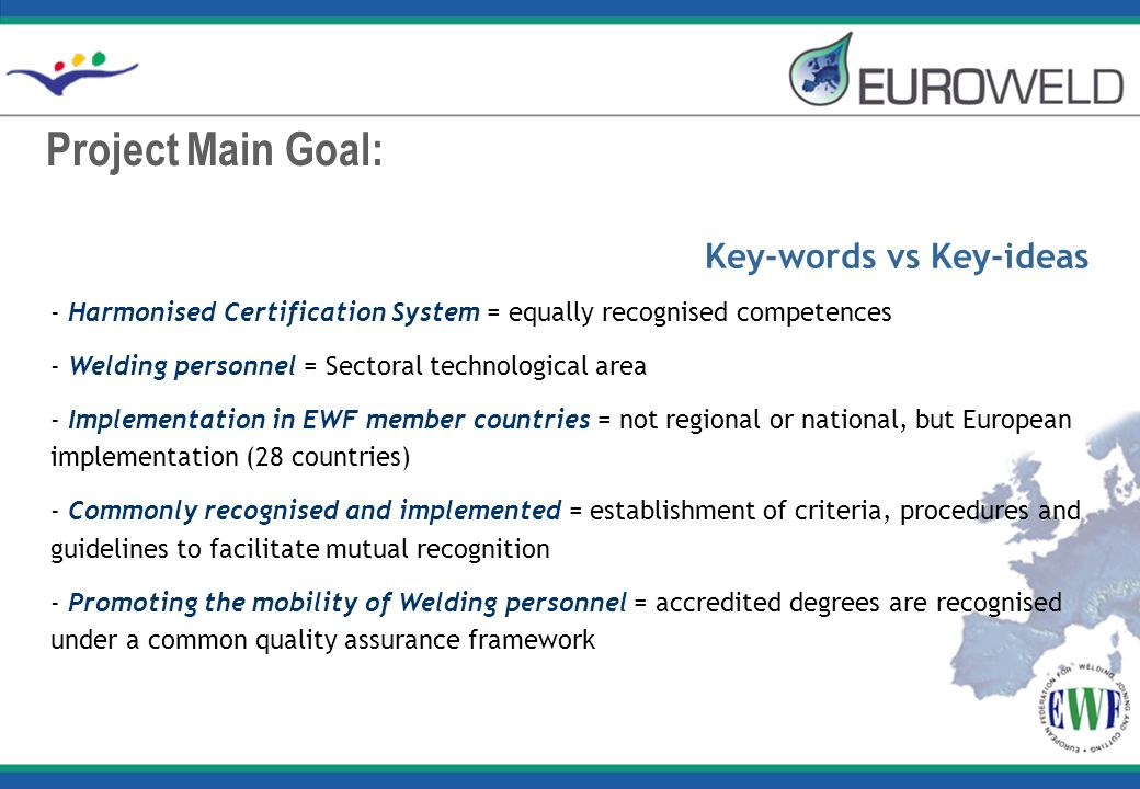 Project Main Goal: Key-words vs Key-ideas - Harmonised Certification System = equally recognised competences - Welding personnel = Sectoral technological area - Implementation in EWF member countries = not regional or national, but European implementation (28 countries) - Commonly recognised and implemented = establishment of criteria, procedures and guidelines to facilitate mutual recognition - Promoting the mobility of Welding personnel = accredited degrees are recognised under a common quality assurance framework