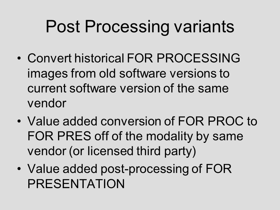 Post Processing variants Convert historical FOR PROCESSING images from old software versions to current software version of the same vendor Value added conversion of FOR PROC to FOR PRES off of the modality by same vendor (or licensed third party) Value added post-processing of FOR PRESENTATION