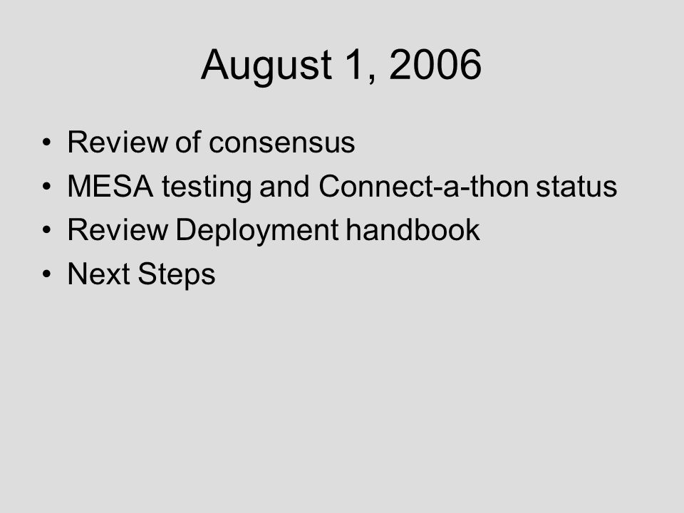August 1, 2006 Review of consensus MESA testing and Connect-a-thon status Review Deployment handbook Next Steps
