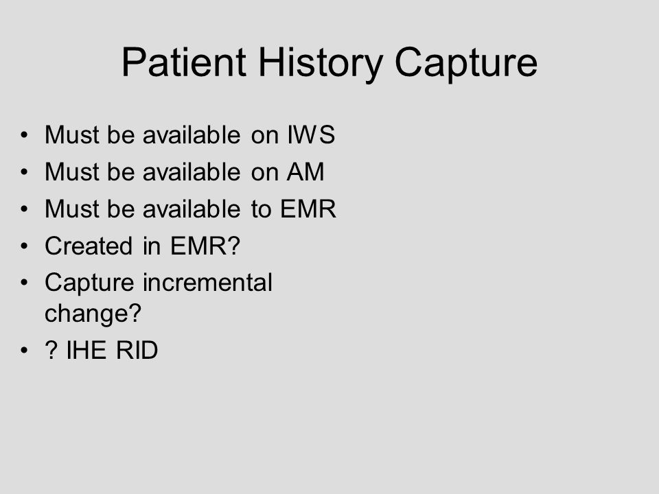 Patient History Capture Must be available on IWS Must be available on AM Must be available to EMR Created in EMR.