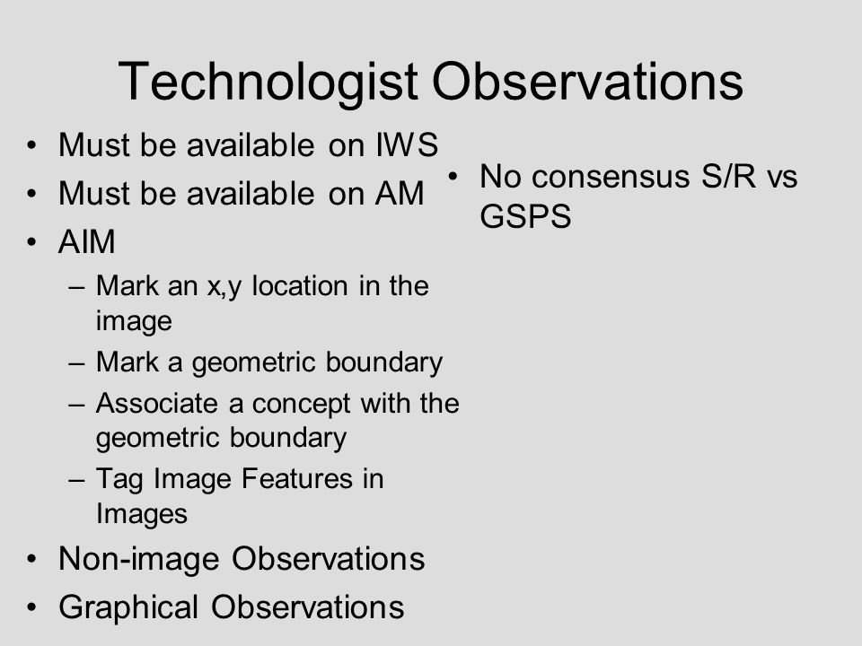 Technologist Observations Must be available on IWS Must be available on AM AIM –Mark an x,y location in the image –Mark a geometric boundary –Associate a concept with the geometric boundary –Tag Image Features in Images Non-image Observations Graphical Observations No consensus S/R vs GSPS