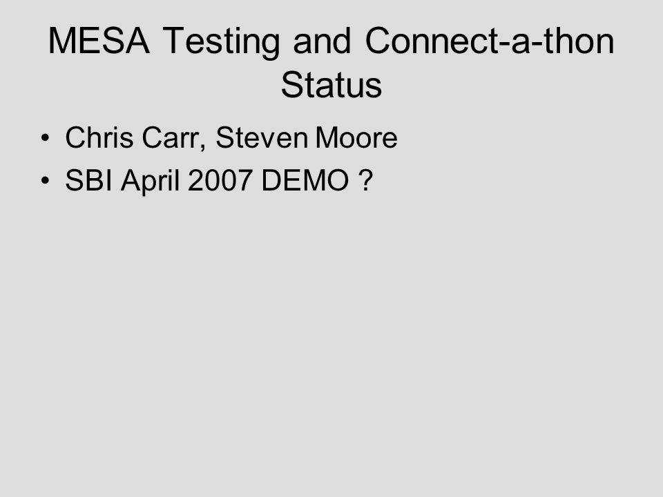 MESA Testing and Connect-a-thon Status Chris Carr, Steven Moore SBI April 2007 DEMO