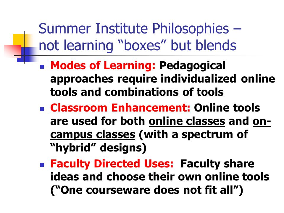 Summer Institute Philosophies – not learning boxes but blends Modes of Learning: Pedagogical approaches require individualized online tools and combinations of tools Classroom Enhancement: Online tools are used for both online classes and on- campus classes (with a spectrum of hybrid designs) Faculty Directed Uses: Faculty share ideas and choose their own online tools ( One courseware does not fit all )