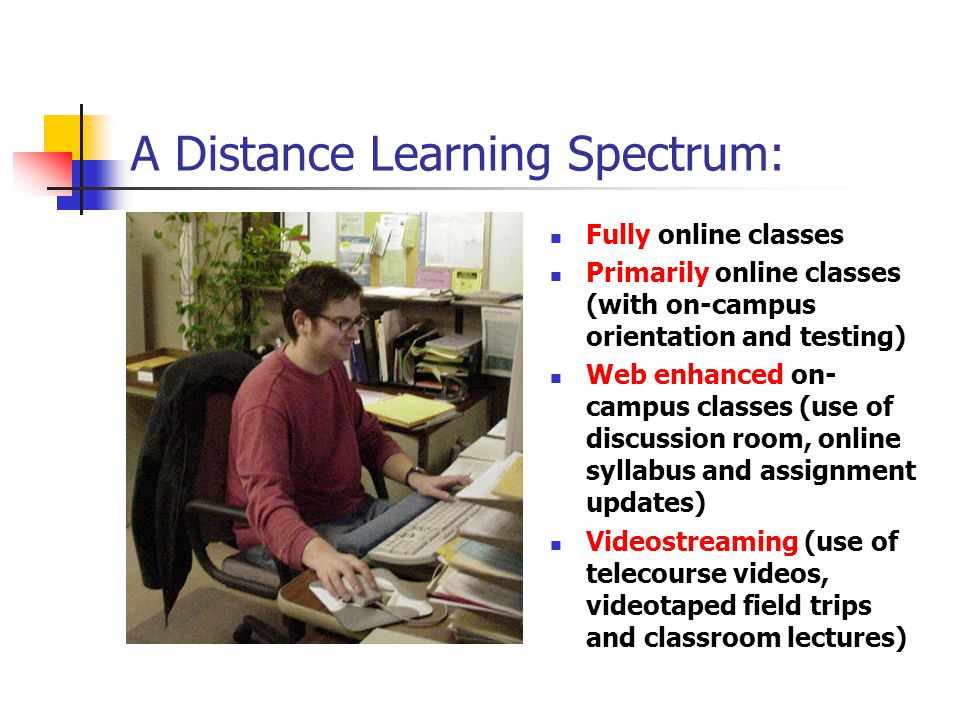 A Distance Learning Spectrum: Fully online classes Primarily online classes (with on-campus orientation and testing) Web enhanced on- campus classes (use of discussion room, online syllabus and assignment updates) Videostreaming (use of telecourse videos, videotaped field trips and classroom lectures)