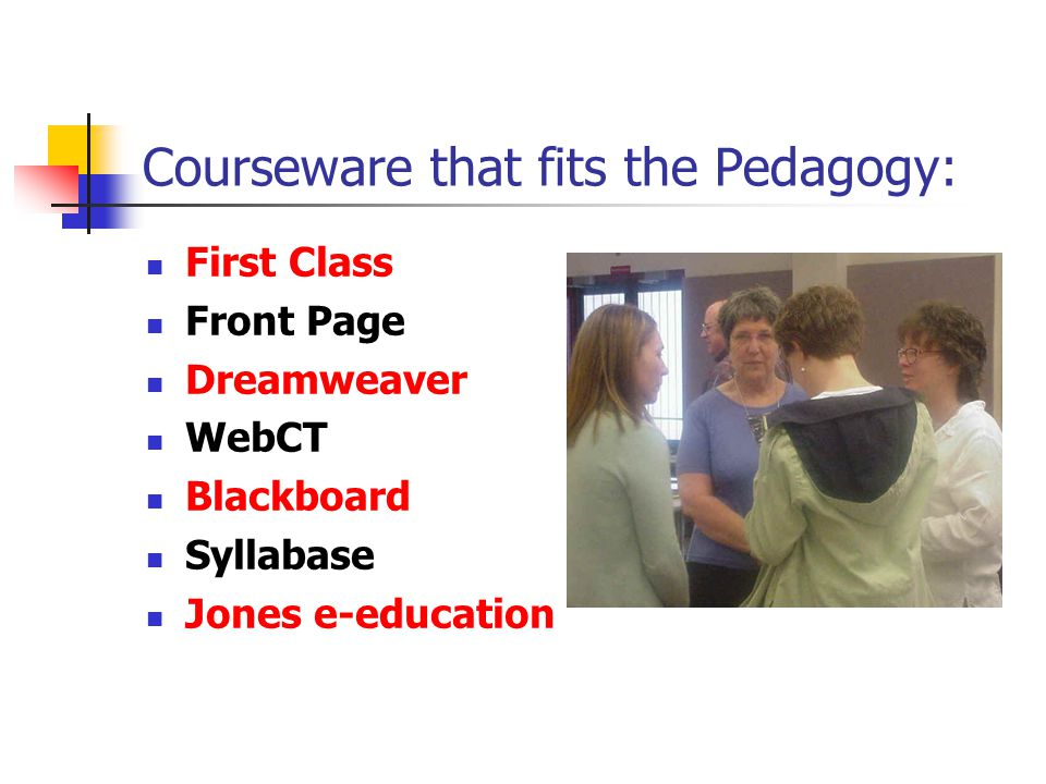 Courseware that fits the Pedagogy: First Class Front Page Dreamweaver WebCT Blackboard Syllabase Jones e-education