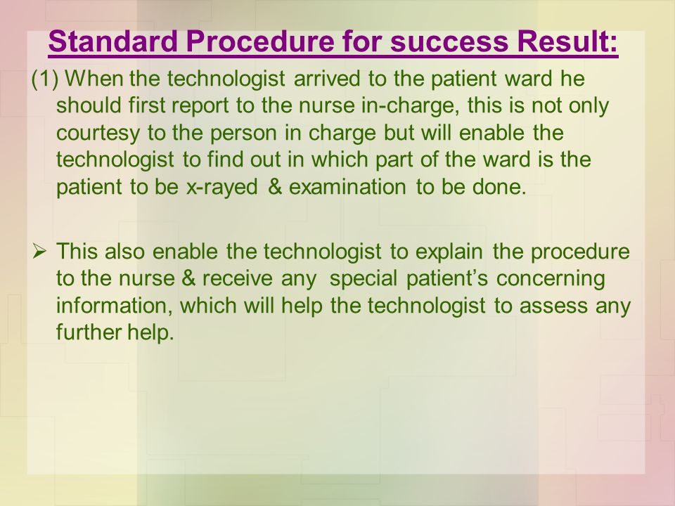 Standard Procedure for success Result: (1) When the technologist arrived to the patient ward he should first report to the nurse in-charge, this is not only courtesy to the person in charge but will enable the technologist to find out in which part of the ward is the patient to be x-rayed & examination to be done.