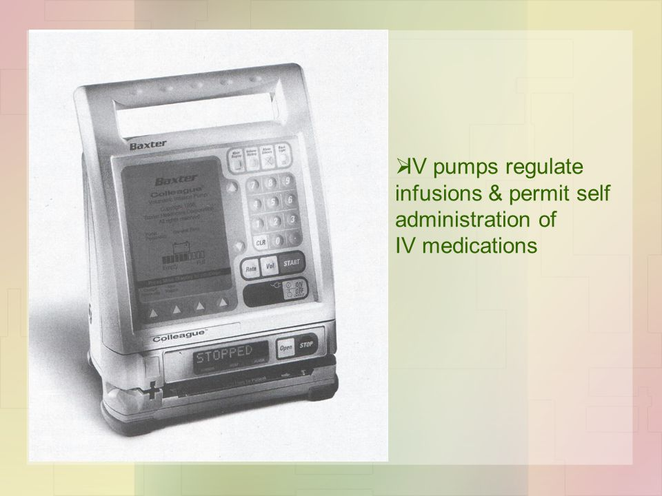  IV pumps regulate infusions & permit self administration of IV medications