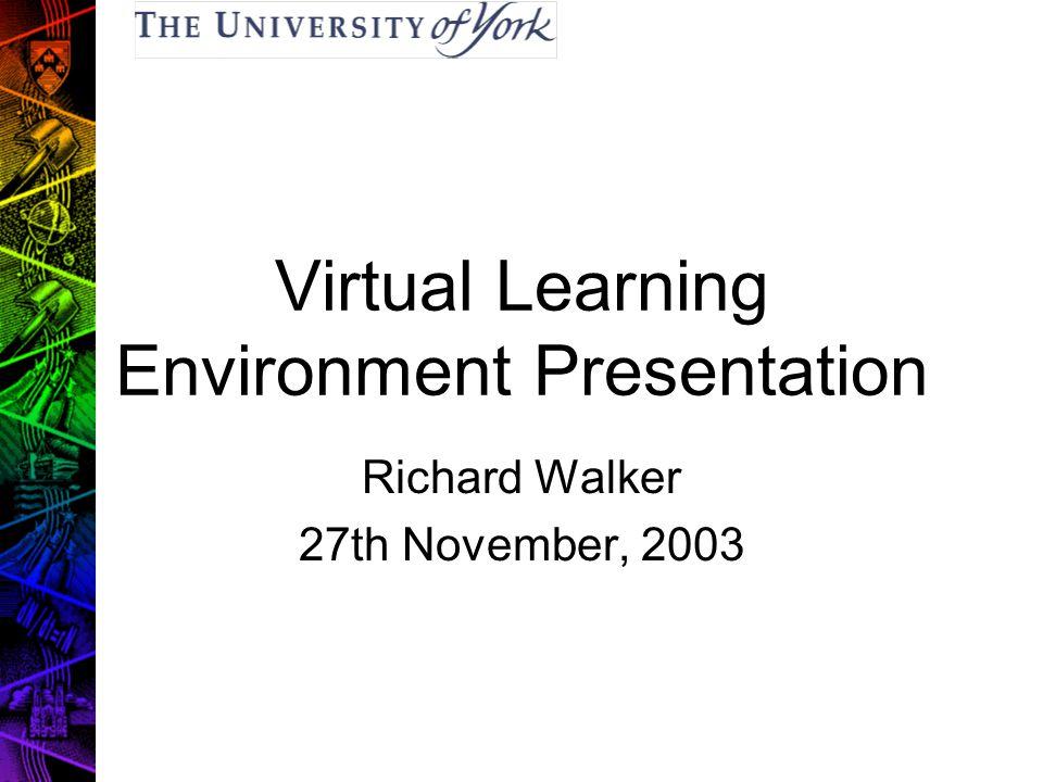 Virtual Learning Environment Presentation Richard Walker 27th November, 2003