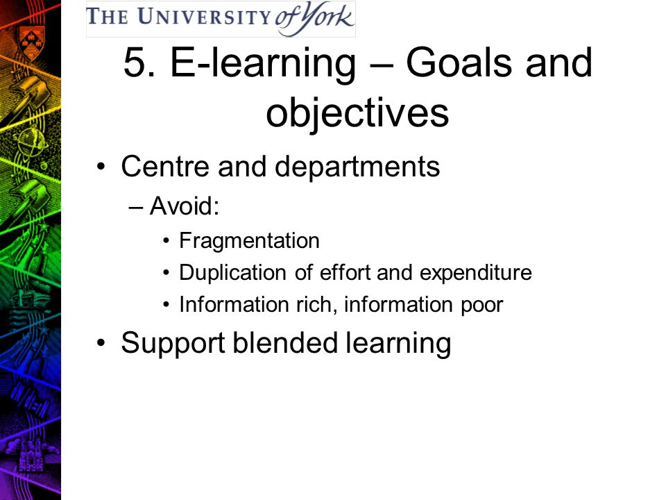 5. E-learning – Goals and objectives Centre and departments –Avoid: Fragmentation Duplication of effort and expenditure Information rich, information