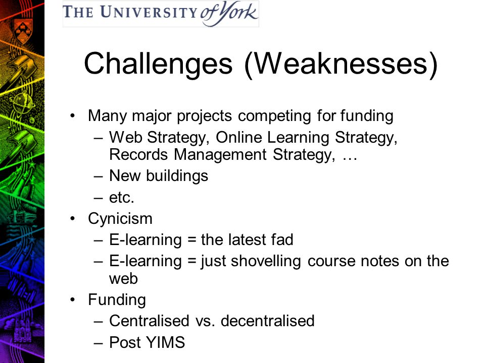 Challenges (Weaknesses) Many major projects competing for funding –Web Strategy, Online Learning Strategy, Records Management Strategy, … –New buildings –etc.