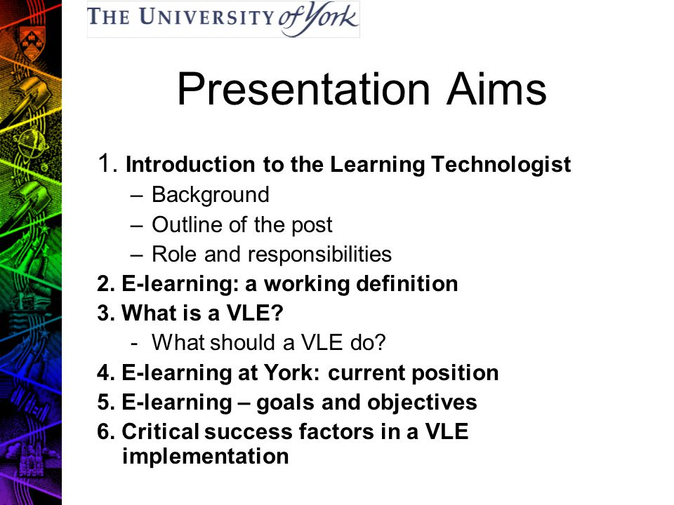 Presentation Aims 1. Introduction to the Learning Technologist –Background –Outline of the post –Role and responsibilities 2. E-learning: a working de