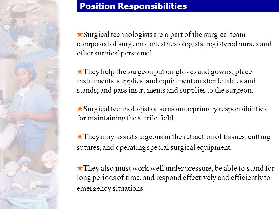Position Responsibilities HSurgical technologists are a part of the surgical team composed of surgeons, anesthesiologists, registered nurses and other
