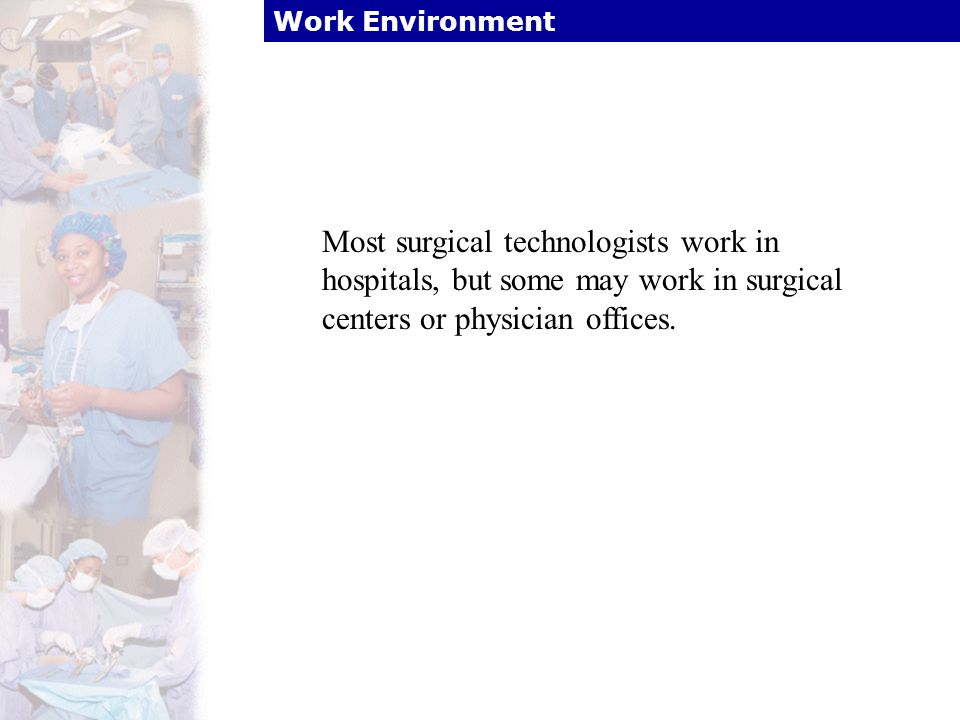 Work Environment Most surgical technologists work in hospitals, but some may work in surgical centers or physician offices.