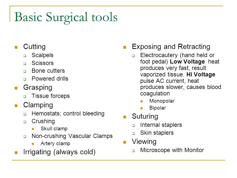 Basic Surgical tools Cutting  Scalpels  Scissors  Bone cutters  Powered drills Grasping  Tissue forceps Clamping  Hemostats; control bleeding  Crushing Skull clamp  Non-crushing Vascular Clamps Artery clamp Irrigating (always cold) Exposing and Retracting  Electrocautery (hand held or foot pedal) Low Voltage heat produces very fast, result vaporized tissue.