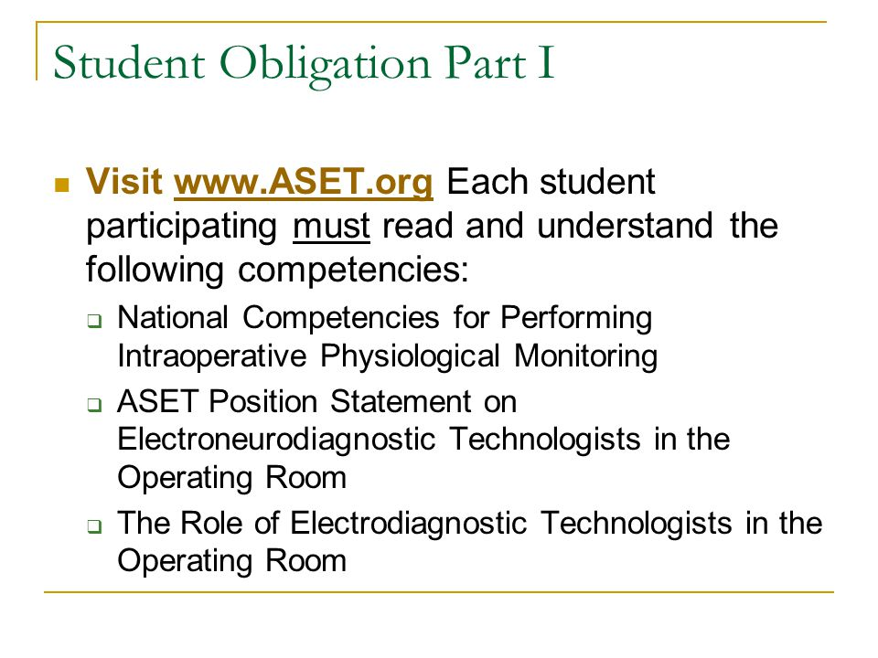 Student Obligation Part I Visit www.ASET.org Each student participating must read and understand the following competencies:www.ASET.org  National Competencies for Performing Intraoperative Physiological Monitoring  ASET Position Statement on Electroneurodiagnostic Technologists in the Operating Room  The Role of Electrodiagnostic Technologists in the Operating Room