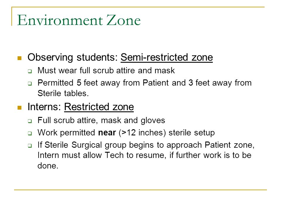 Environment Zone Observing students: Semi-restricted zone  Must wear full scrub attire and mask  Permitted 5 feet away from Patient and 3 feet away from Sterile tables.