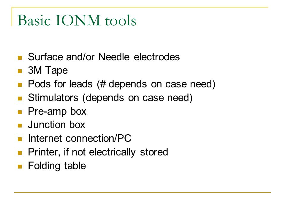Basic IONM tools Surface and/or Needle electrodes 3M Tape Pods for leads (# depends on case need) Stimulators (depends on case need) Pre-amp box Junction box Internet connection/PC Printer, if not electrically stored Folding table