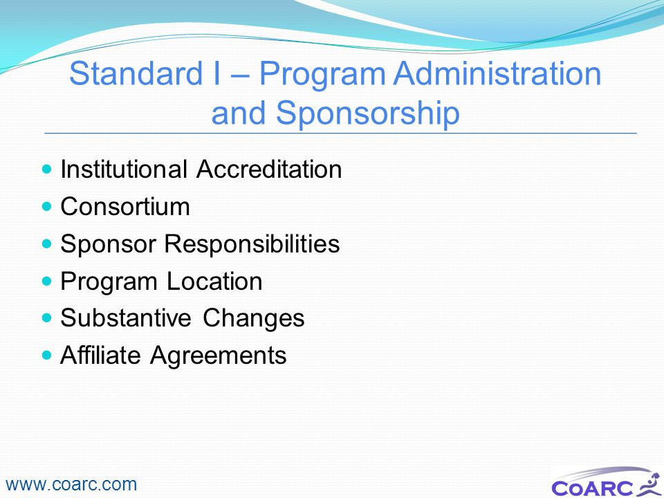 Standard I – Program Administration and Sponsorship www.coarc.com Institutional Accreditation Consortium Sponsor Responsibilities Program Location Substantive Changes Affiliate Agreements