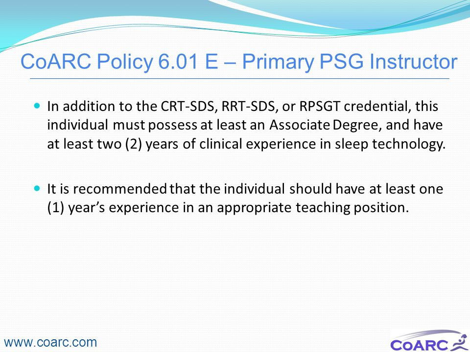 CoARC Policy 6.01 E – Primary PSG Instructor www.coarc.com In addition to the CRT-SDS, RRT-SDS, or RPSGT credential, this individual must possess at least an Associate Degree, and have at least two (2) years of clinical experience in sleep technology.