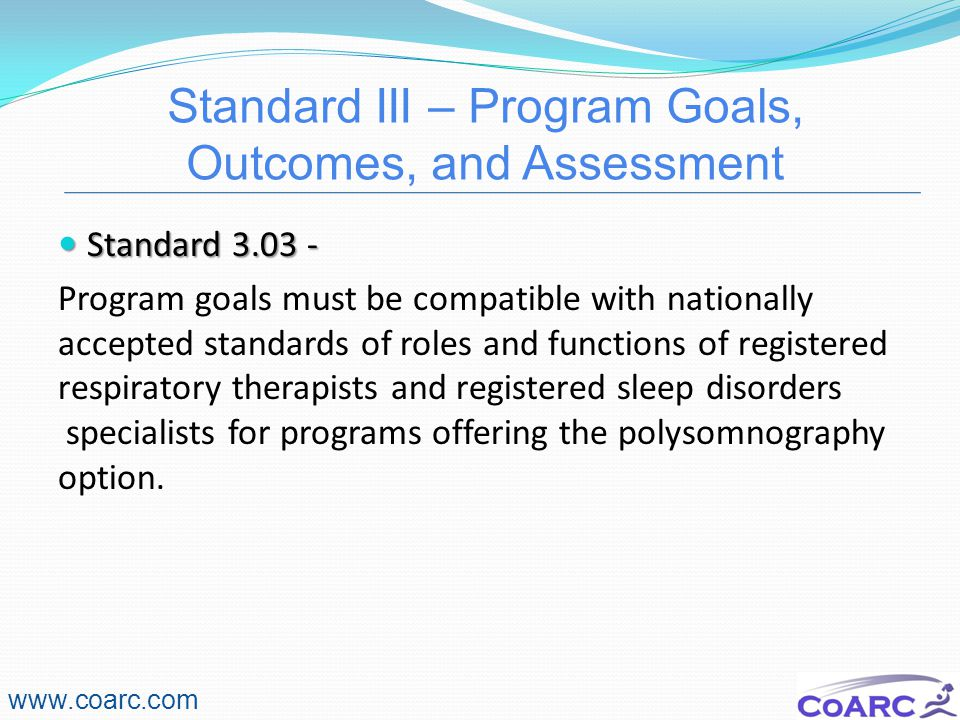 Standard III – Program Goals, Outcomes, and Assessment www.coarc.com Standard 3.03 - Standard 3.03 - Program goals must be compatible with nationally accepted standards of roles and functions of registered respiratory therapists and registered sleep disorders specialists for programs offering the polysomnography option.