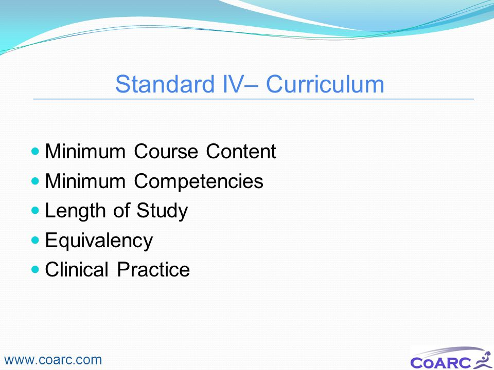 Standard IV– Curriculum www.coarc.com Minimum Course Content Minimum Competencies Length of Study Equivalency Clinical Practice