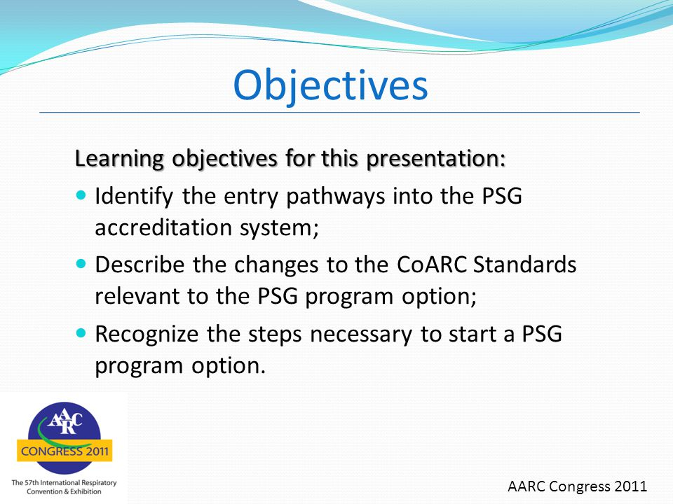 Objectives Learning objectives for this presentation: Identify the entry pathways into the PSG accreditation system; Describe the changes to the CoARC Standards relevant to the PSG program option; Recognize the steps necessary to start a PSG program option.