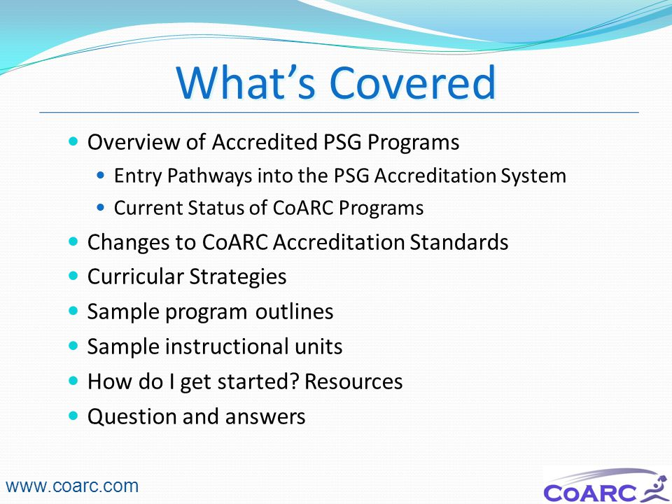 4 Overview of Accredited PSG Programs Entry Pathways into the PSG Accreditation System Current Status of CoARC Programs Changes to CoARC Accreditation Standards Curricular Strategies Sample program outlines Sample instructional units How do I get started.