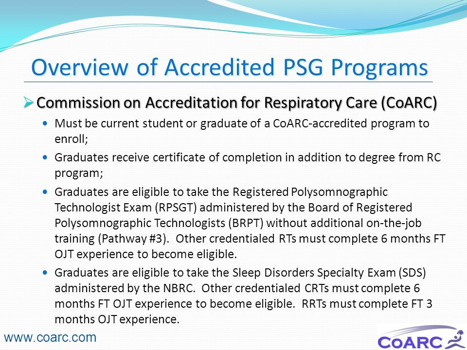 6  Commission on Accreditation for Respiratory Care (CoARC) Must be current student or graduate of a CoARC-accredited program to enroll; Graduates receive certificate of completion in addition to degree from RC program; Graduates are eligible to take the Registered Polysomnographic Technologist Exam (RPSGT) administered by the Board of Registered Polysomnographic Technologists (BRPT) without additional on-the-job training (Pathway #3).