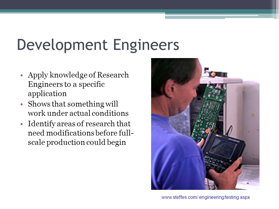 Development Engineers Apply knowledge of Research Engineers to a specific application Shows that something will work under actual conditions Identify